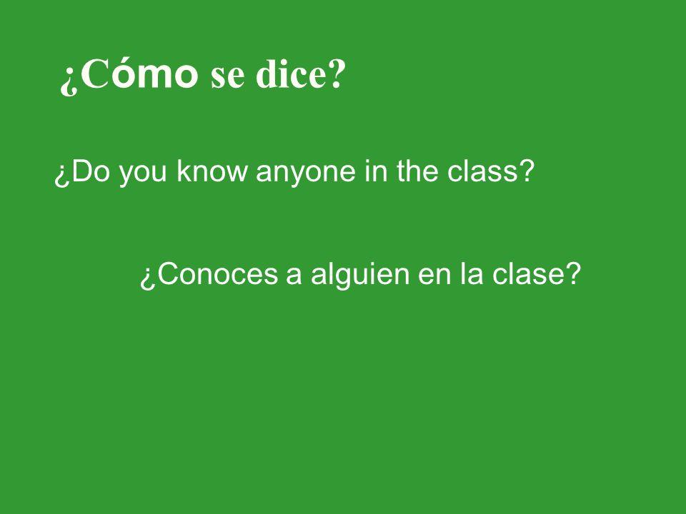¿C ómo se dice? ¿Do you know anyone in the class? ¿Conoces a alguien en la clase?