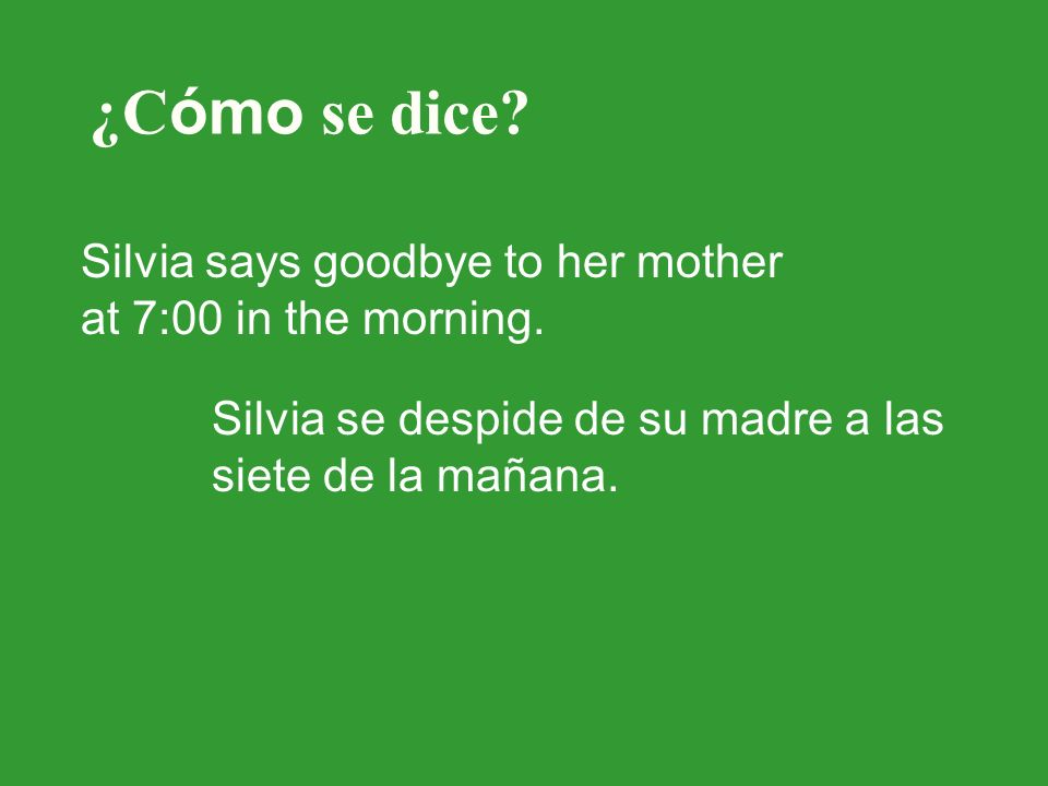 ¿C ómo se dice? Silvia says goodbye to her mother at 7:00 in the morning. Silvia se despide de su madre a las siete de la mañana.