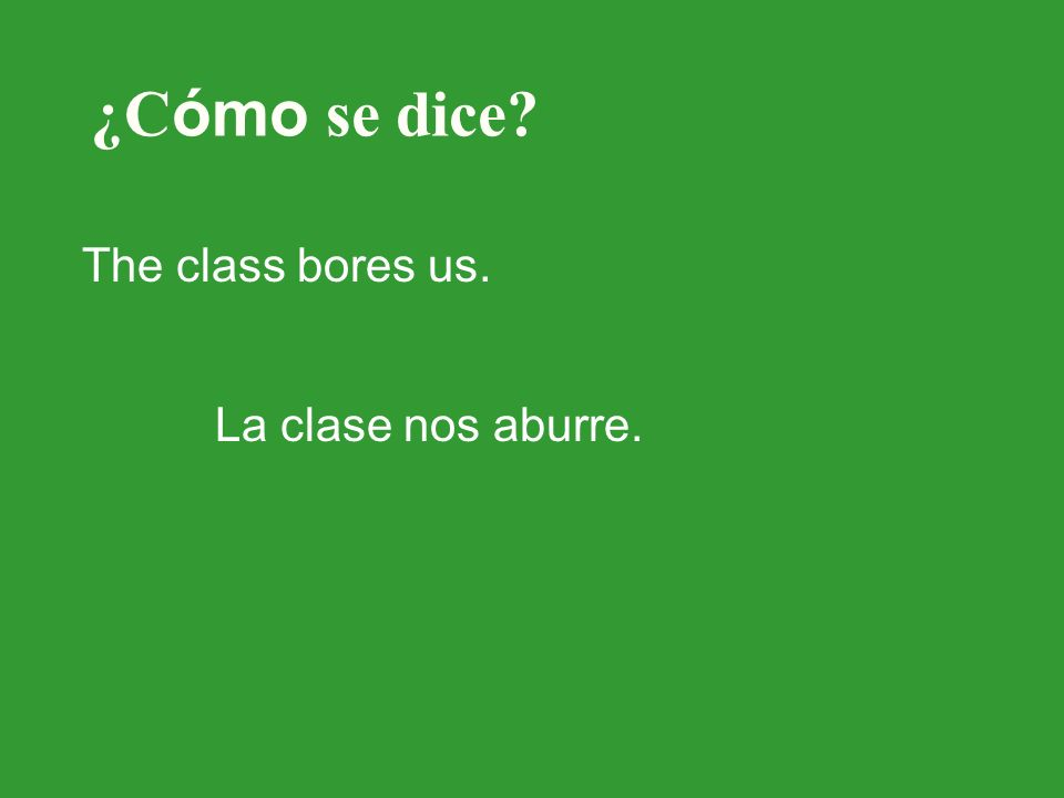 ¿C ómo se dice? The class bores us. La clase nos aburre.