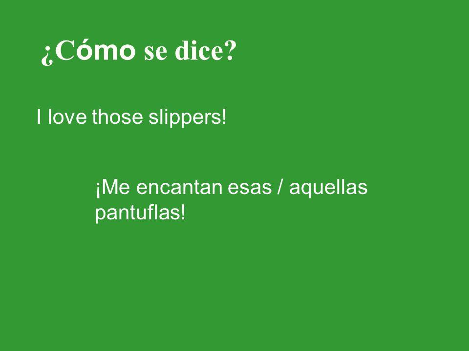¿C ómo se dice? I love those slippers! ¡Me encantan esas / aquellas pantuflas!