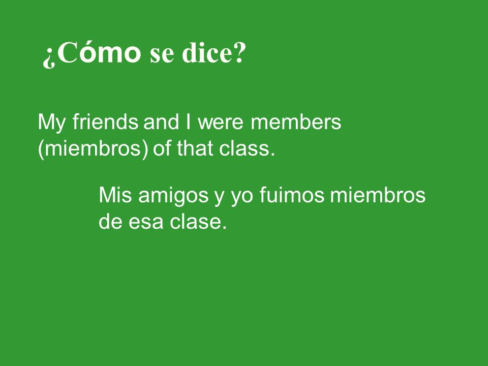 ¿C ómo se dice? My friends and I were members (miembros) of that class. Mis amigos y yo fuimos miembros de esa clase.