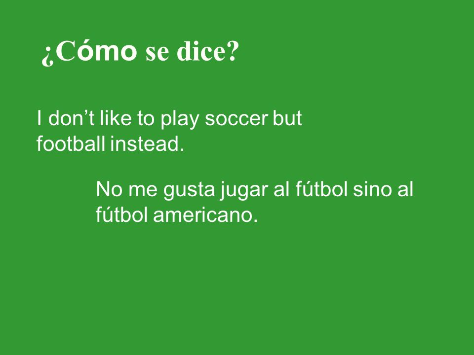 ¿C ómo se dice. I dont like to play soccer but football instead.