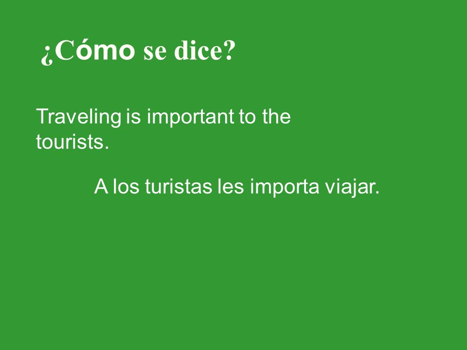 ¿C ómo se dice? Traveling is important to the tourists. A los turistas les importa viajar.