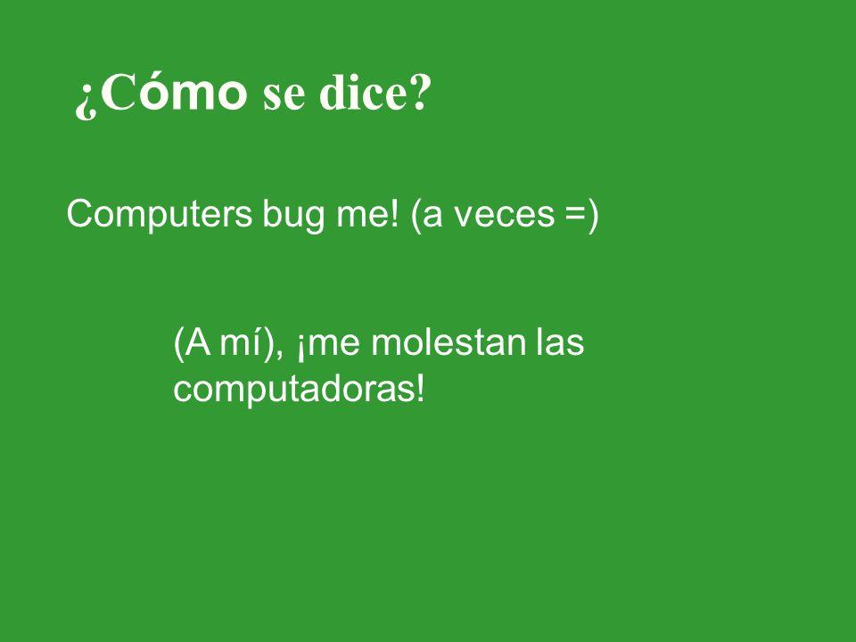 ¿C ómo se dice Computers bug me! (a veces =) (A mí), ¡me molestan las computadoras!