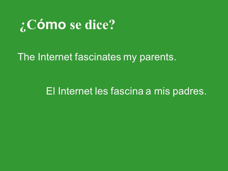 ¿C ómo se dice The Internet fascinates my parents. El Internet les fascina a mis padres.