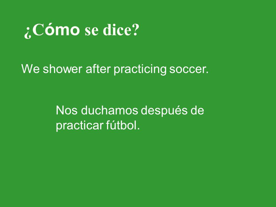 ¿C ómo se dice? We shower after practicing soccer. Nos duchamos después de practicar fútbol.