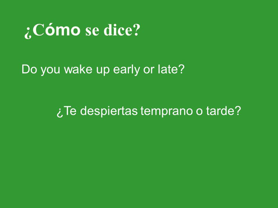 ¿C ómo se dice? Do you wake up early or late? ¿Te despiertas temprano o tarde?