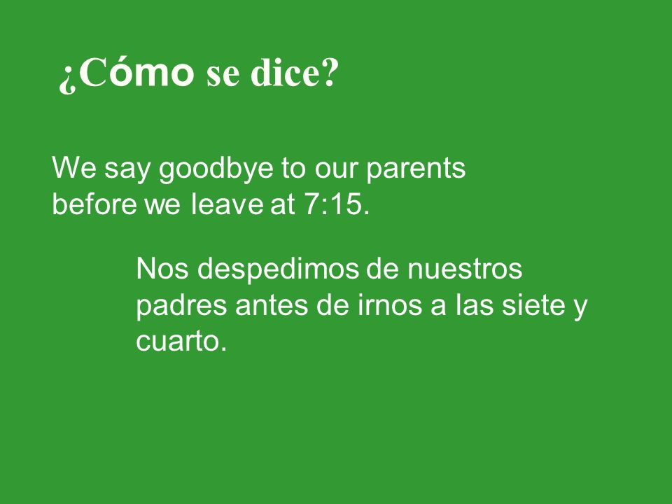 ¿C ómo se dice? We say goodbye to our parents before we leave at 7:15. Nos despedimos de nuestros padres antes de irnos a las siete y cuarto.