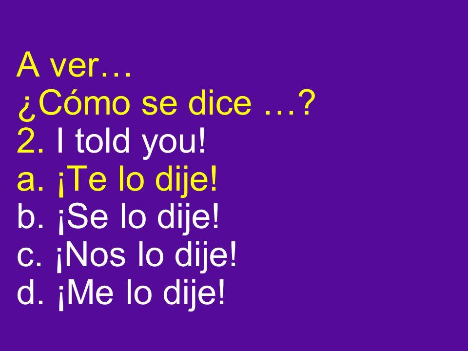 A ver… ¿Cómo se dice …. 2. I told you. a. ¡Te lo dije.