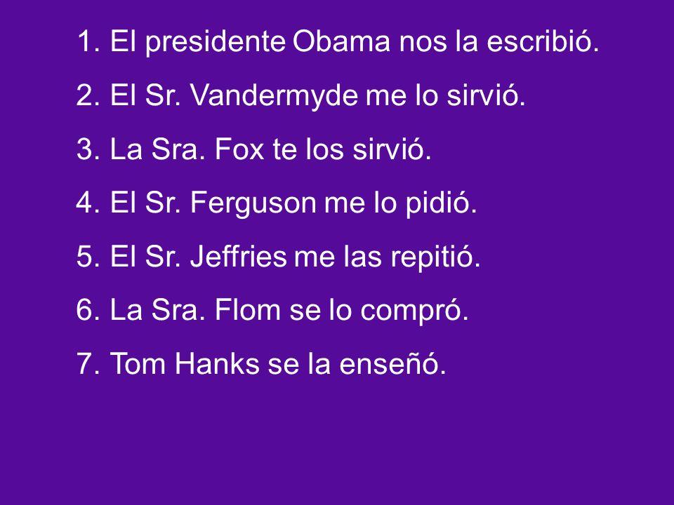 1.El presidente Obama nos la escribió. 2.El Sr. Vandermyde me lo sirvió.