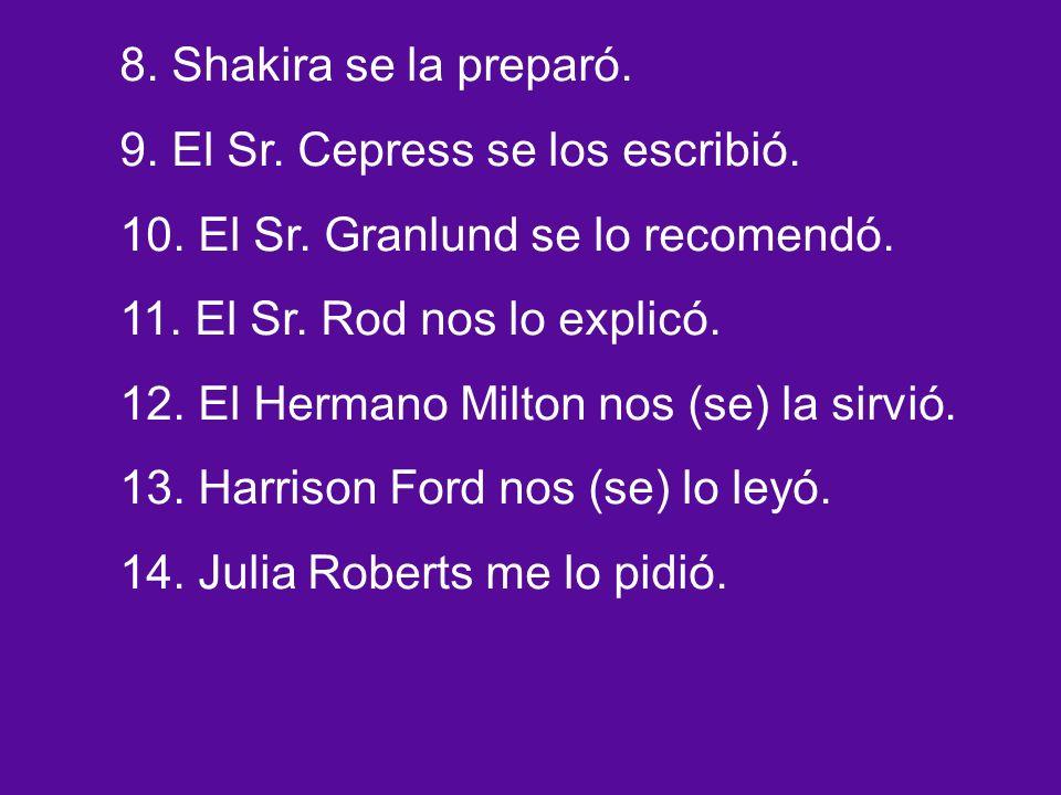 8. Shakira se la preparó. 9. El Sr. Cepress se los escribió.