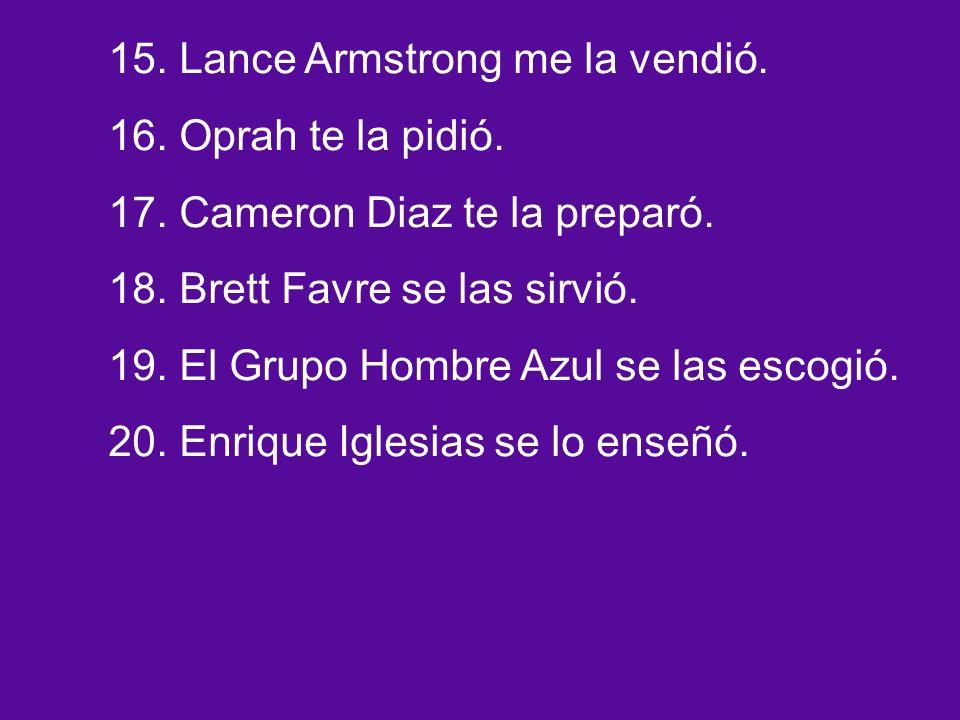 15. Lance Armstrong me la vendió. 16. Oprah te la pidió.
