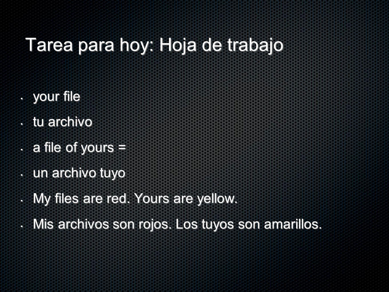 Tarea para hoy: Hoja de trabajo your file your file tu archivo tu archivo a file of yours = a file of yours = un archivo tuyo un archivo tuyo My files