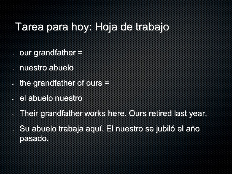 Tarea para hoy: Hoja de trabajo our grandfather = our grandfather = nuestro abuelo nuestro abuelo the grandfather of ours = the grandfather of ours =