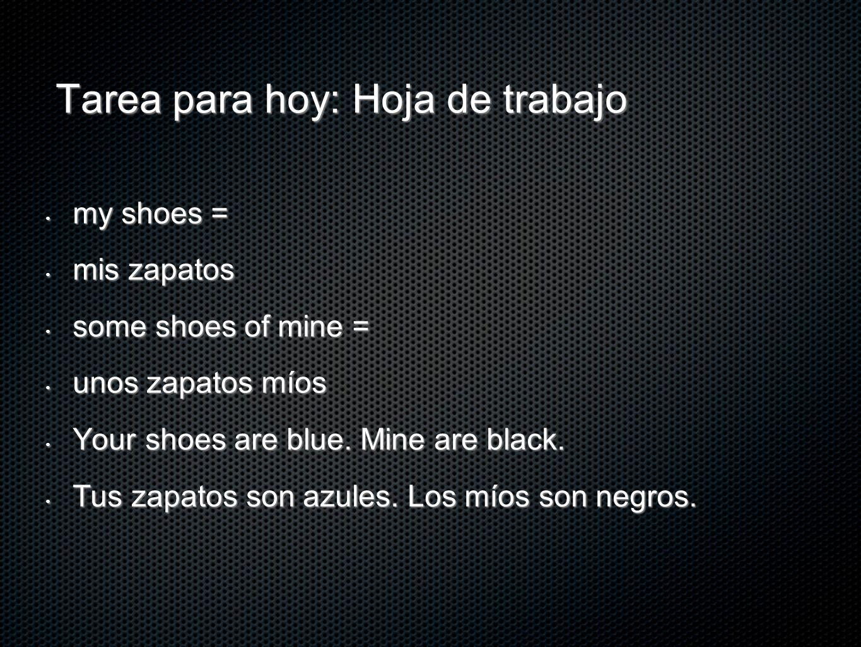 Tarea para hoy: Hoja de trabajo my shoes = my shoes = mis zapatos mis zapatos some shoes of mine = some shoes of mine = unos zapatos míos unos zapatos