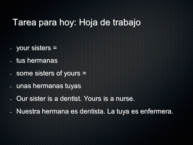 Tarea para hoy: Hoja de trabajo your sisters = your sisters = tus hermanas tus hermanas some sisters of yours = some sisters of yours = unas hermanas
