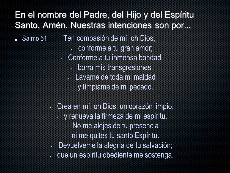 En el nombre del Padre, del Hijo y del Espíritu Santo, Amén. Nuestras intenciones son por... Salmo 51 Ten compasión de mí, oh Dios, conforme a tu gran