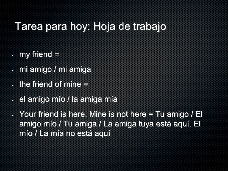Tarea para hoy: Hoja de trabajo my friend = my friend = mi amigo / mi amiga mi amigo / mi amiga the friend of mine = the friend of mine = el amigo mío