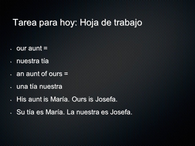 Tarea para hoy: Hoja de trabajo our aunt = our aunt = nuestra tía nuestra tía an aunt of ours = an aunt of ours = una tía nuestra una tía nuestra His