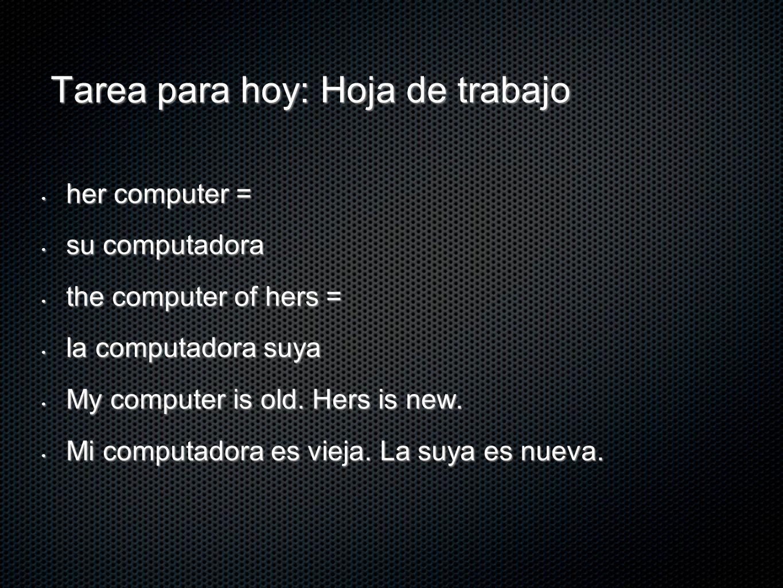 Tarea para hoy: Hoja de trabajo her computer = her computer = su computadora su computadora the computer of hers = the computer of hers = la computado