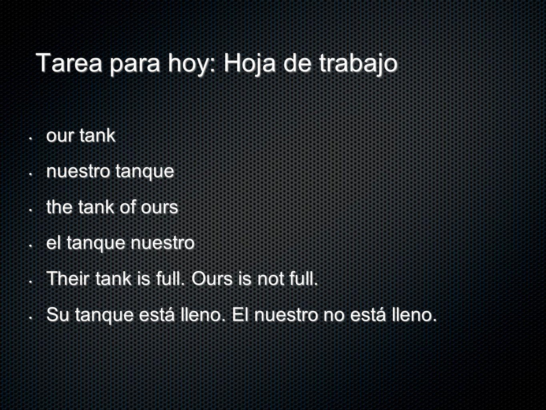 Tarea para hoy: Hoja de trabajo our tank our tank nuestro tanque nuestro tanque the tank of ours the tank of ours el tanque nuestro el tanque nuestro