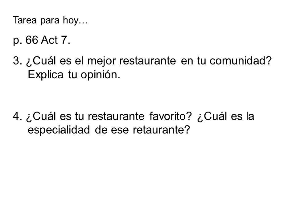 Tarea para hoy… p. 66 Act 7. 3. ¿Cuál es el mejor restaurante en tu comunidad? Explica tu opinión. 4. ¿Cuál es tu restaurante favorito? ¿Cuál es la es