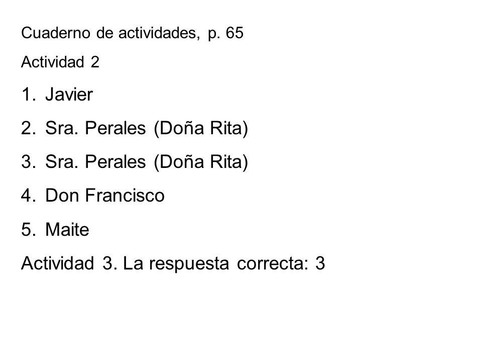 Cuaderno de actividades, p. 65 Actividad 2 1.Javier 2.Sra. Perales (Doña Rita) 3.Sra. Perales (Doña Rita) 4.Don Francisco 5.Maite Actividad 3. La resp