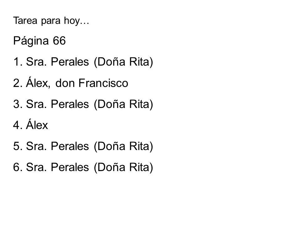 Tarea para hoy… Página 66 1. Sra. Perales (Doña Rita) 2. Álex, don Francisco 3. Sra. Perales (Doña Rita) 4. Álex 5. Sra. Perales (Doña Rita) 6. Sra. P