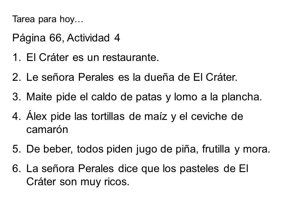 Tarea para hoy… Página 66, Actividad 4 1.El Cráter es un restaurante. 2.Le señora Perales es la dueña de El Cráter. 3.Maite pide el caldo de patas y l