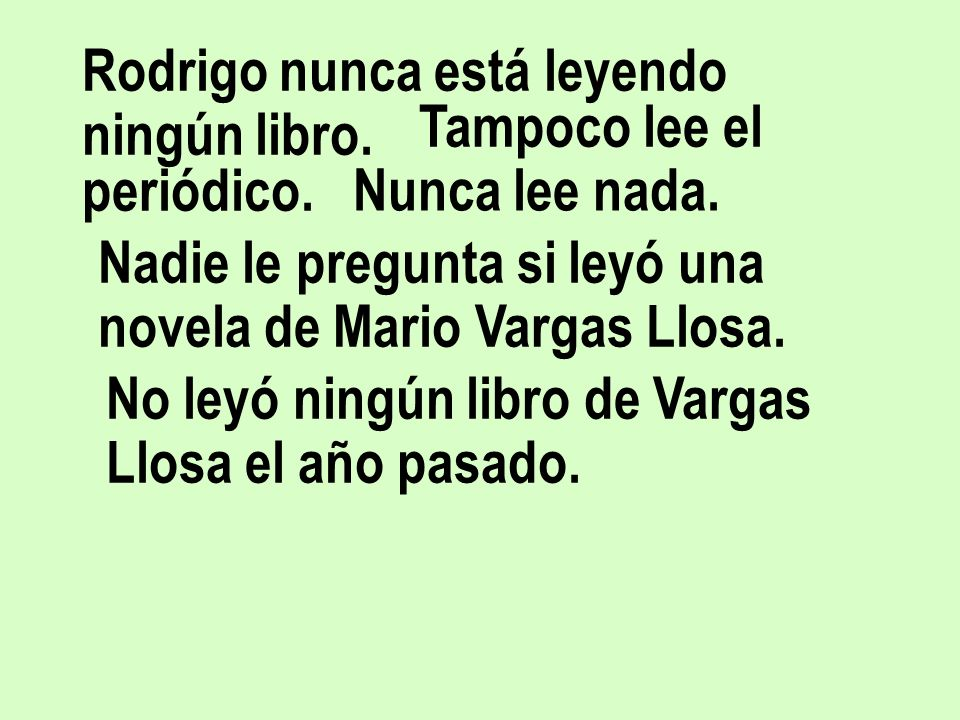 Rodrigo nunca está leyendo ningún libro. Tampoco lee el periódico. Nunca lee nada. Nadie le pregunta si leyó una novela de Mario Vargas Llosa. No leyó