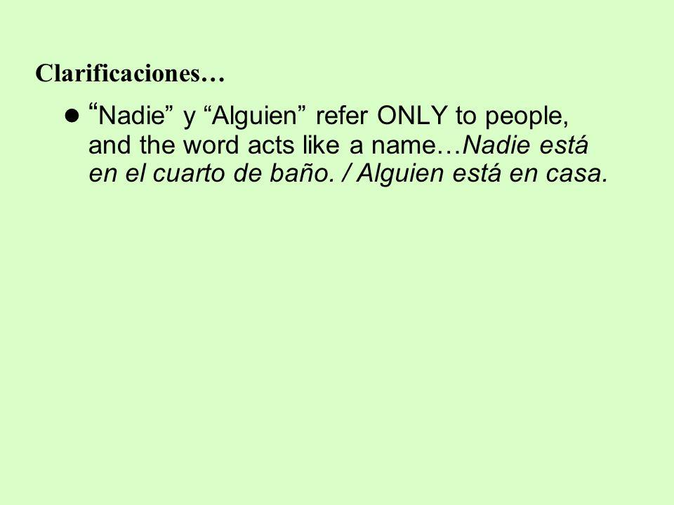 Clarificaciones… Nadie y Alguien refer ONLY to people, and the word acts like a name…Nadie está en el cuarto de baño. / Alguien está en casa.
