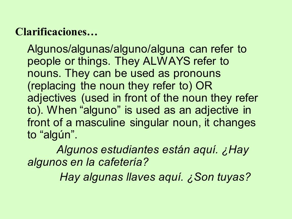 Clarificaciones… Algunos/algunas/alguno/alguna can refer to people or things. They ALWAYS refer to nouns. They can be used as pronouns (replacing the