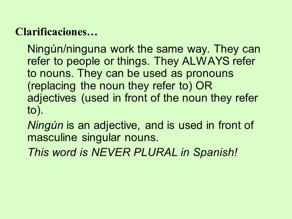 Clarificaciones… Ningún/ninguna work the same way. They can refer to people or things. They ALWAYS refer to nouns. They can be used as pronouns (repla