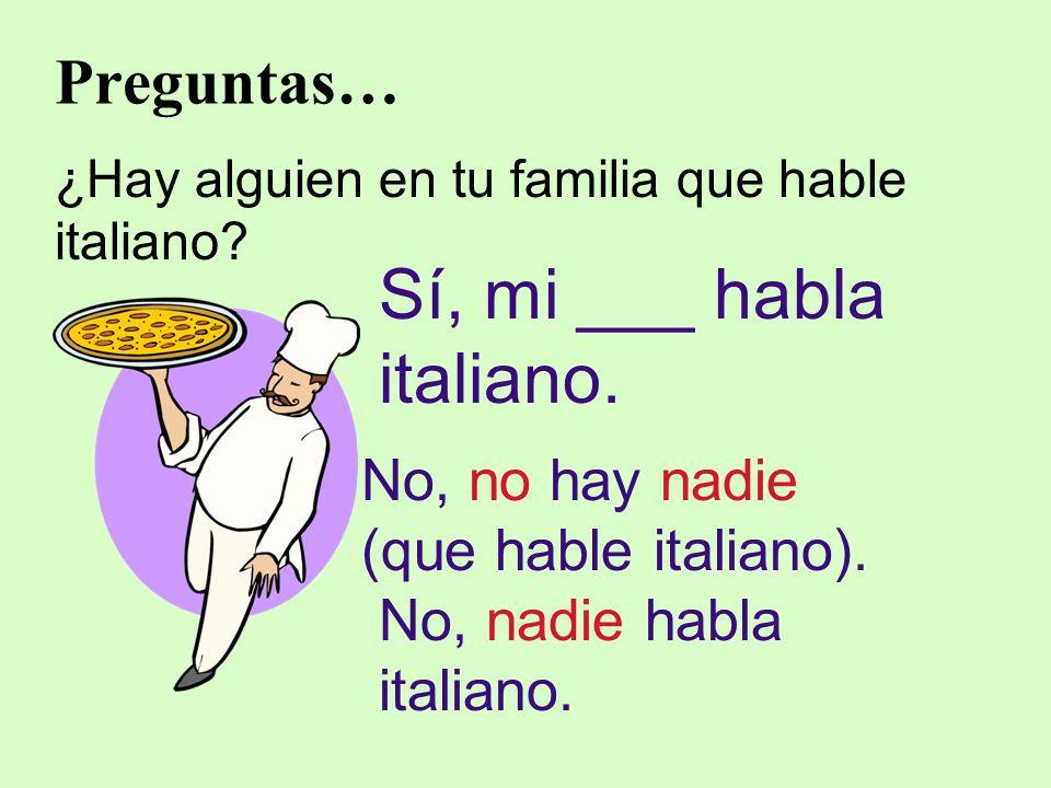 Preguntas… ¿Hay alguien en tu familia que hable italiano? Sí, mi ___ habla italiano. No, no hay nadie (que hable italiano). No, nadie habla italiano.