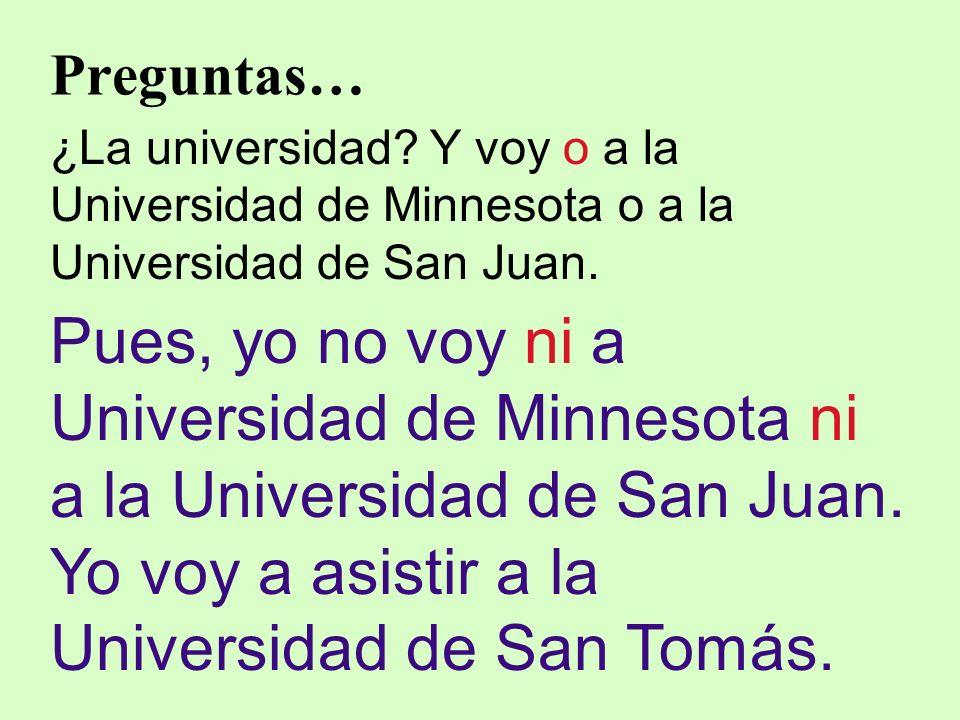 Preguntas… ¿La universidad? Y voy o a la Universidad de Minnesota o a la Universidad de San Juan. Pues, yo no voy ni a Universidad de Minnesota ni a l