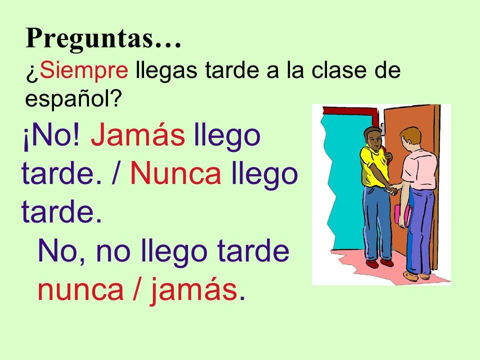 Preguntas… ¿Siempre llegas tarde a la clase de español? ¡No! Jamás llego tarde. / Nunca llego tarde. No, no llego tarde nunca / jamás.
