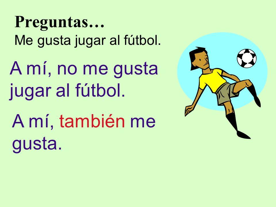 Preguntas… Me gusta jugar al fútbol. A mí, no me gusta jugar al fútbol. A mí, también me gusta.