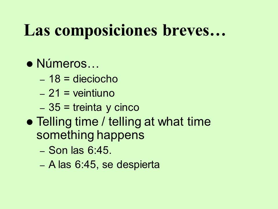 Las composiciones breves… Números… – 18 = dieciocho – 21 = veintiuno – 35 = treinta y cinco Telling time / telling at what time something happens – So