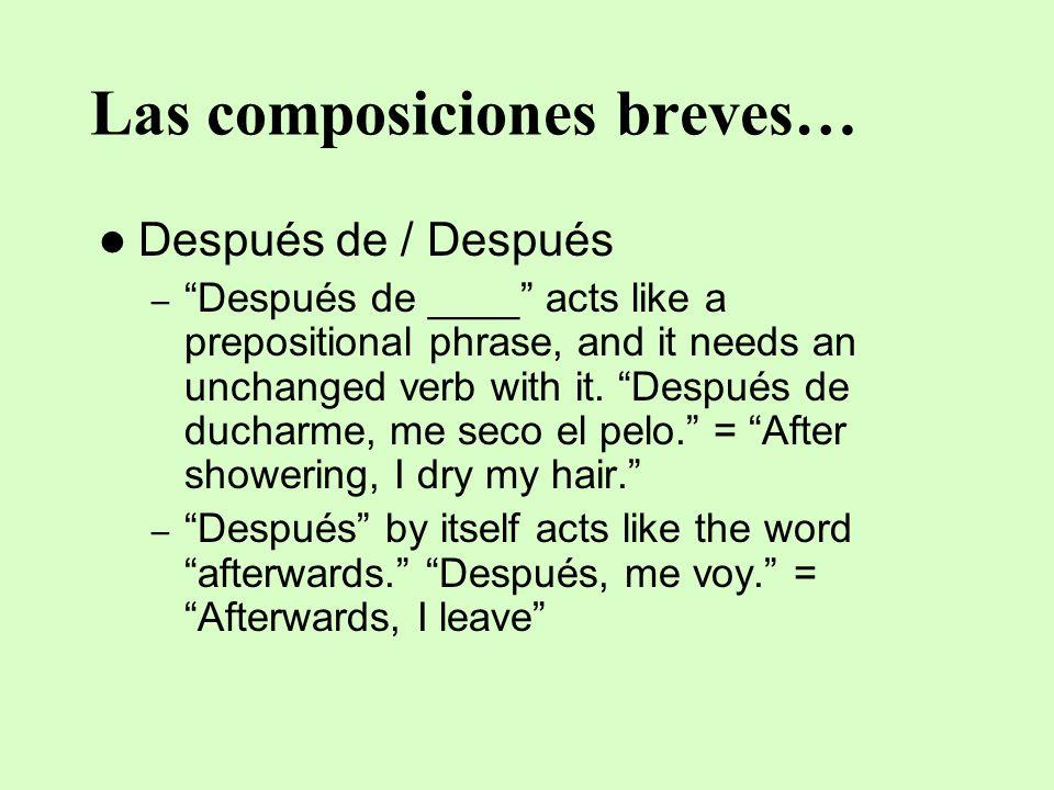 Las composiciones breves… Después de / Después –Después de ____ acts like a prepositional phrase, and it needs an unchanged verb with it. Después de d