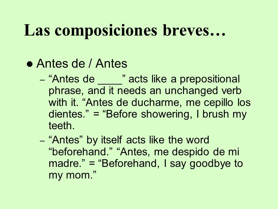 Las composiciones breves… Antes de / Antes –Antes de ____ acts like a prepositional phrase, and it needs an unchanged verb with it. Antes de ducharme,
