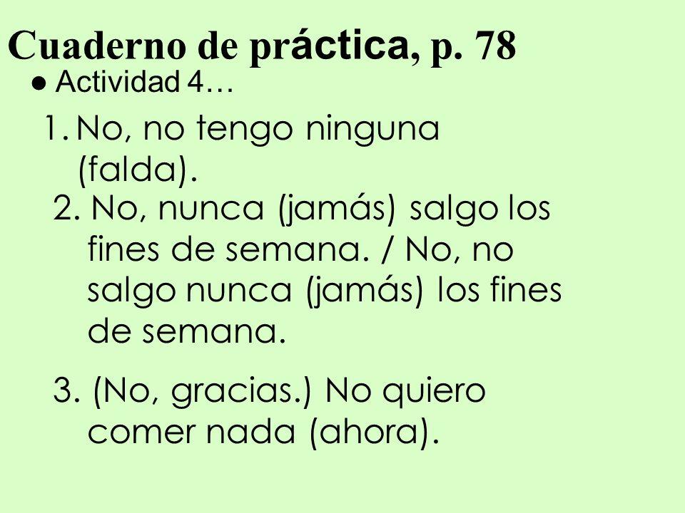Cuaderno de pr áctica, p. 78 Actividad 4… 1.No, no tengo ninguna (falda). 2. No, nunca (jamás) salgo los fines de semana. / No, no salgo nunca (jamás)