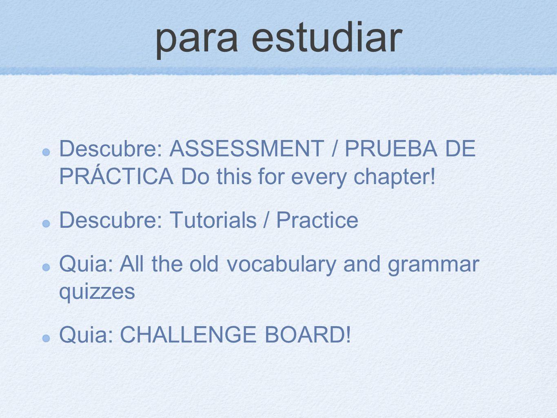 para estudiar Descubre: ASSESSMENT / PRUEBA DE PRÁCTICA Do this for every chapter! Descubre: Tutorials / Practice Quia: All the old vocabulary and gra