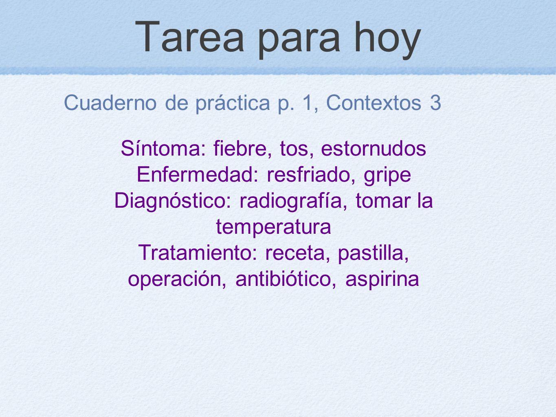 Tarea para hoy Cuaderno de práctica p. 1, Contextos 3 Síntoma: fiebre, tos, estornudos Enfermedad: resfriado, gripe Diagnóstico: radiografía, tomar la