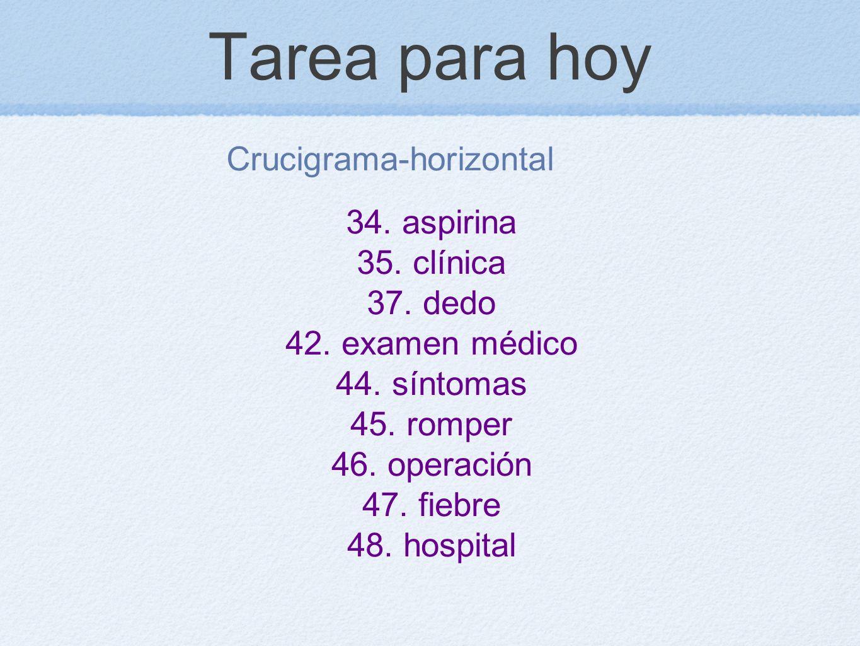 Tarea para hoy Crucigrama-horizontal 34. aspirina 35. clínica 37. dedo 42. examen médico 44. síntomas 45. romper 46. operación 47. fiebre 48. hospital