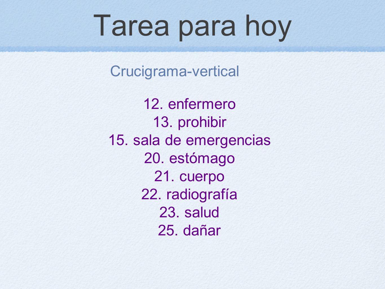 Tarea para hoy Crucigrama-vertical 12. enfermero 13. prohibir 15. sala de emergencias 20. estómago 21. cuerpo 22. radiografía 23. salud 25. dañar