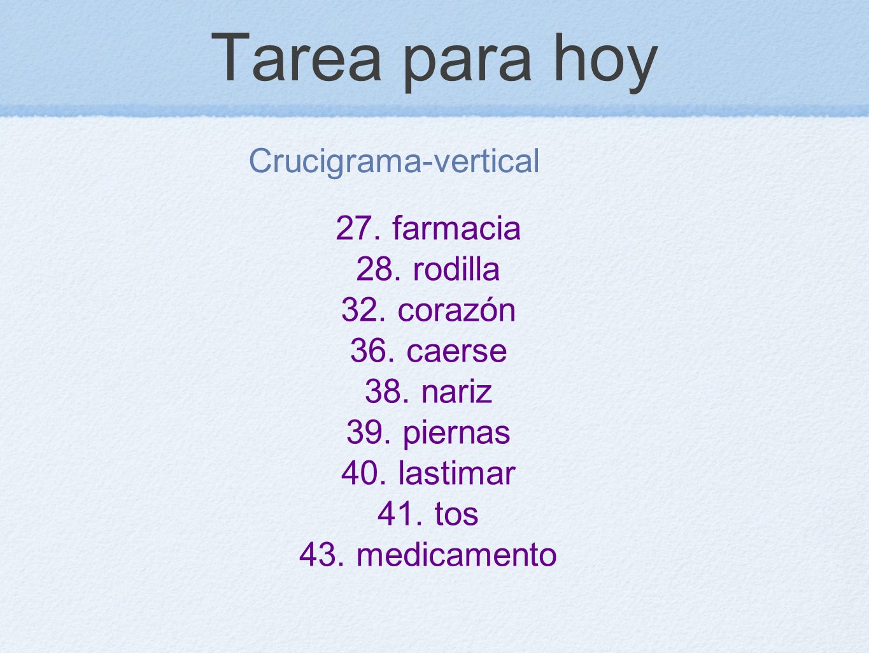Tarea para hoy Crucigrama-vertical 27. farmacia 28. rodilla 32. corazón 36. caerse 38. nariz 39. piernas 40. lastimar 41. tos 43. medicamento