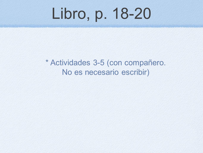Libro, p. 18-20 * Actividades 3-5 (con compañero. No es necesario escribir)