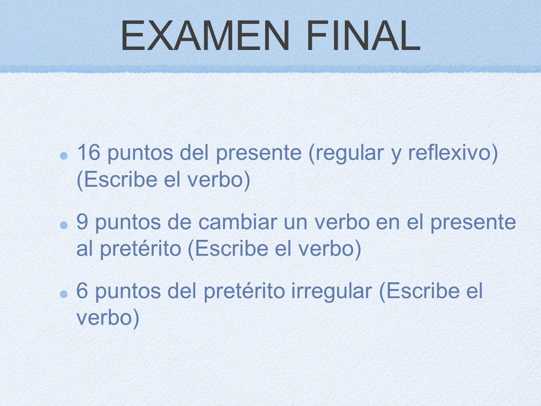 EXAMEN FINAL 16 puntos del presente (regular y reflexivo) (Escribe el verbo) 9 puntos de cambiar un verbo en el presente al pretérito (Escribe el verb