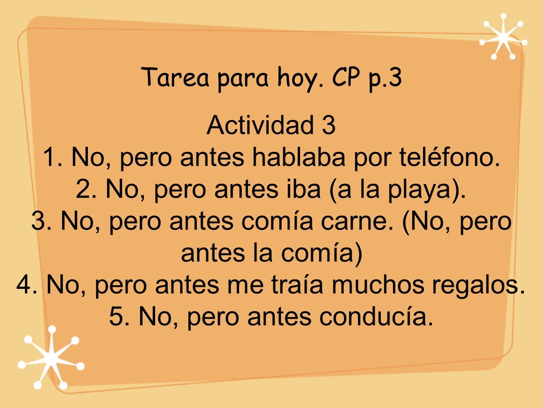 Tarea para hoy. CP p.3 Actividad 3 1. No, pero antes hablaba por teléfono. 2. No, pero antes iba (a la playa). 3. No, pero antes comía carne. (No, per