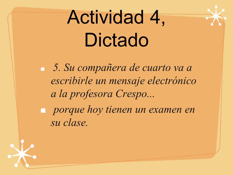 Actividad 4, Dictado 5. Su compañera de cuarto va a escribirle un mensaje electrónico a la profesora Crespo... porque hoy tienen un examen en su clase